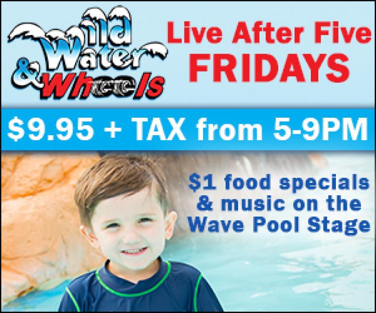 Live After Five Fridays at Wild Water & Wheels $9.95 admission after 5pm