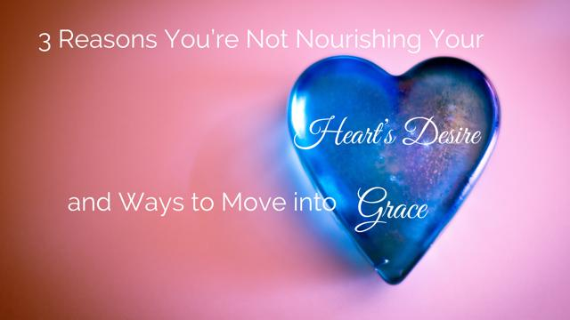 3 Reasons You're Not Nourishing Your Heart's Desire and Ways to Move into Gr
