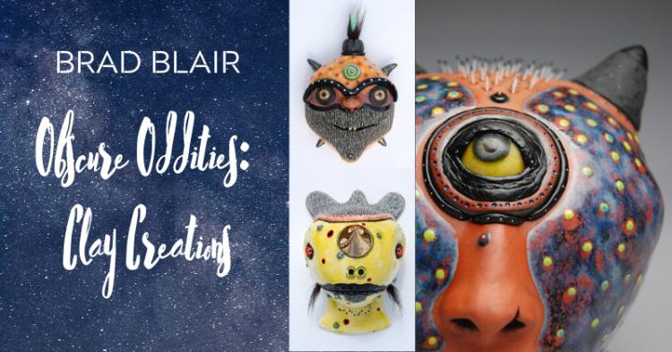 Brad Blair: Obscure Odditites, Clay Creations