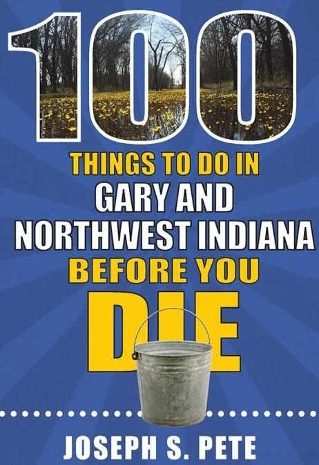100 Things to Do in Gary and Northwest Indiana Before You Die by Joseph S. Pete